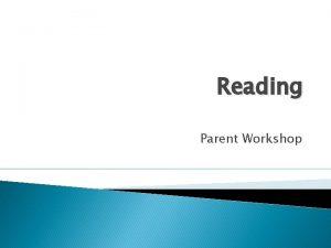 Reading Parent Workshop Reading Main focus flow and