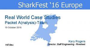 Shark Fest 16 Europe Real World Case Studies