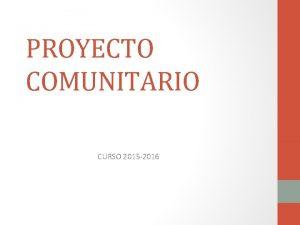 PROYECTO COMUNITARIO CURSO 2015 2016 PROYECTO COMUNITARIO P