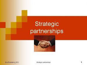 Strategic partnerships Eva vandov2012 Strategic partnerships 1 Content