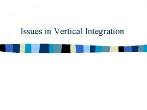 Issues in Vertical Integration Vertical NonIntegration Supplier 1