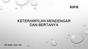 KIPK KETERAMPILAN MENDENGAR DAN BERTANYA Siti Atikah Amd