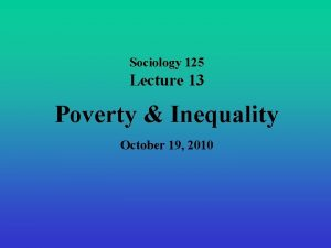 Sociology 125 Lecture 13 Poverty Inequality October 19