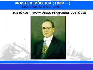 BRASIL REPBLICA 1889 ERA VARGAS 1930 1945 HISTRIA