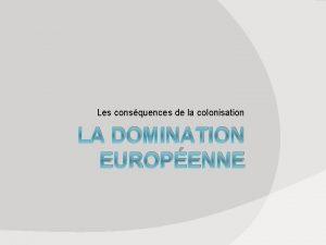 Les consquences de la colonisation LA DOMINATION EUROPENNE