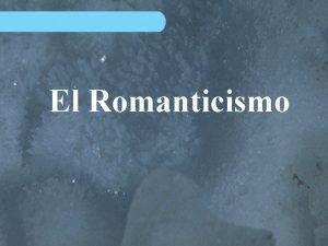 El Romanticismo Introduccin Ese contexto determinar la temtica