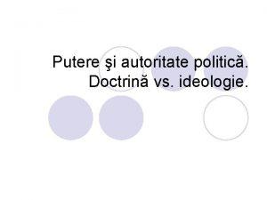 Putere i autoritate politic Doctrin vs ideologie Putere