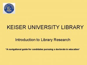 KEISER UNIVERSITY LIBRARY Introduction to Library Research A