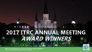 2017 ITRC ANNUAL MEETING AWARD WINNERS 2017 ITRC