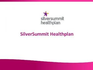 Silver Summit Healthplan Presentation Outline Silver Summit Healthplan