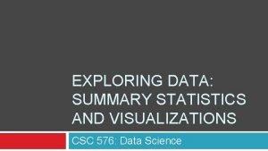 EXPLORING DATA SUMMARY STATISTICS AND VISUALIZATIONS CSC 576