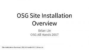 OSG Site Installation Overview Brian Lin OSG All