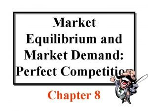 Market Equilibrium and Market Demand Perfect Competition Chapter