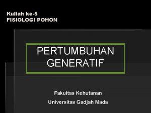 Kuliah ke5 FISIOLOGI POHON PERTUMBUHAN GENERATIF Fakultas Kehutanan