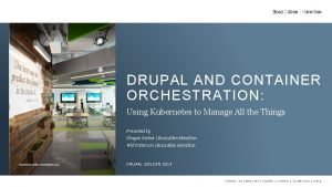 DRUPAL AND CONTAINER ORCHESTRATION Using Kubernetes to Manage
