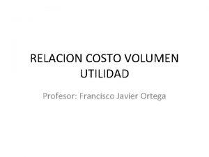 RELACION COSTO VOLUMEN UTILIDAD Profesor Francisco Javier Ortega