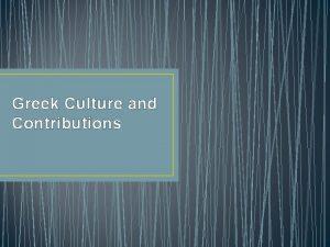 Greek Culture and Contributions Art Greek art emphasized