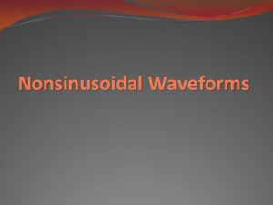 Nonsinusoidal Waveforms Objective of Lecture Introduce several nonsinusoidal