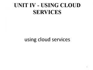 UNIT IV USING CLOUD SERVICES using cloud services