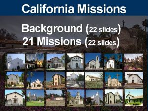 California Missions Background 22 slides 21 Missions 22