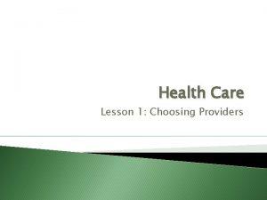Health Care Lesson 1 Choosing Providers Choosing Providers