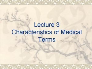 Lecture 3 Characteristics of Medical Terms Characteristics of