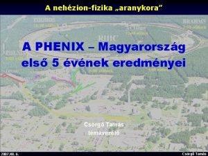A nehzionfizika aranykora A PHENIX Magyarorszg els 5