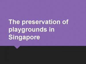 The preservation of playgrounds in Singapore Background Preservation