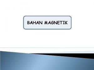 BAHAN MAGNETIK PENGERTIAN BAHAN MAGNETIK Magnet atau magnit