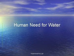 Human Need for Water Need Prez ppt Form