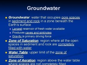 Groundwater n Groundwater water that occupies pore spaces