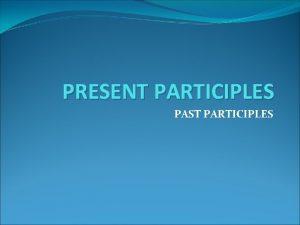 PRESENT PARTICIPLES PAST PARTICIPLES PRESENT PARTICIPLES A Present