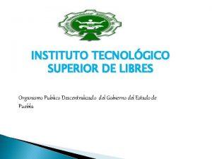 INSTITUTO TECNOLGICO SUPERIOR DE LIBRES Organismo Publico Descentralizado
