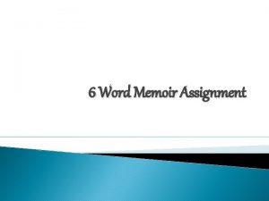 6 Word Memoir Assignment Your Challenge I challenge
