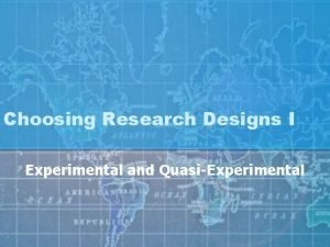 Choosing Research Designs I Experimental and QuasiExperimental Experimental