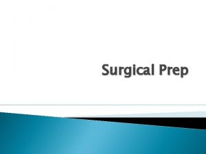 Surgical Prep Objectives Know the indications and contraindications