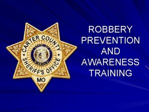 ROBBERY PREVENTION AND AWARENESS TRAINING Robbery prevention and