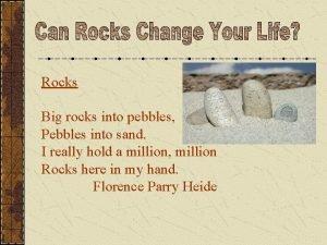 Rocks Big rocks into pebbles Pebbles into sand