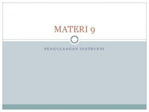 MATERI 9 PENGULANGAN INSTRUKSI Pendahuluan Meskipun penggunaan prosedur