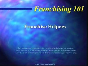 Franchising 101 Franchise Helpers This presentation is intended