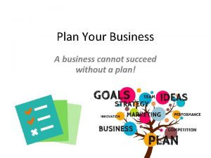 Plan Your Business A business cannot succeed without