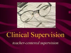 Clinical Supervision teachercentered supervision Goals of Clinical Supervision