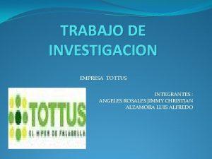 TRABAJO DE INVESTIGACION EMPRESA TOTTUS INTEGRANTES ANGELES ROSALES