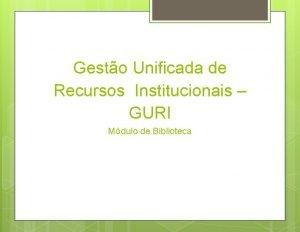 Gesto Unificada de Recursos Institucionais GURI Mdulo de
