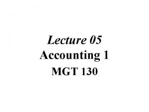 Lecture 05 Accounting 1 MGT 130 Chapter 02