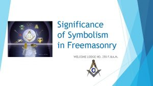 Significance of Symbolism in Freemasonry WELCOME LODGE NO