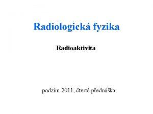 Radiologick fyzika Radioaktivita podzim 2011 tvrt pednka Radioaktivn