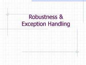 Robustness Exception Handling Robust Programs A robust program