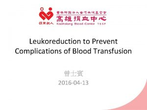 Leukoreduction to Prevent Complications of Blood Transfusion 2016