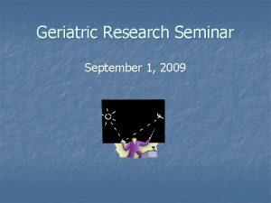 Geriatric Research Seminar September 1 2009 Geriatric Research